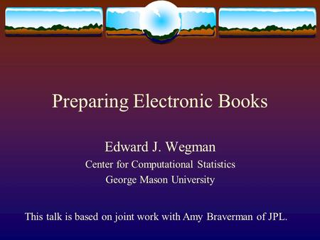 Preparing Electronic Books Edward J. Wegman Center for Computational Statistics George Mason University This talk is based on joint work with Amy Braverman.