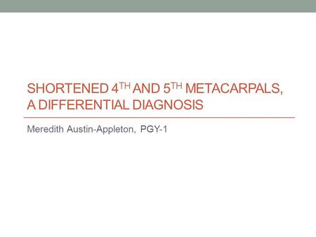 SHORTENED 4 TH AND 5 TH METACARPALS, A DIFFERENTIAL DIAGNOSIS Meredith Austin-Appleton, PGY-1.