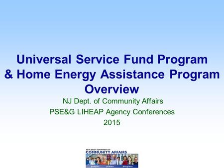 Universal Service Fund Program & Home Energy Assistance Program Overview NJ Dept. of Community Affairs PSE&G LIHEAP Agency Conferences 2015.