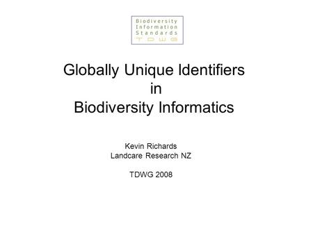 Globally Unique Identifiers in Biodiversity Informatics Kevin Richards Landcare Research NZ TDWG 2008.