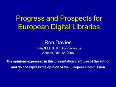 Progress and Prospects for European Digital Libraries Ron Davies Access, Oct. 12, 2006 The opinions expressed in this presentation.