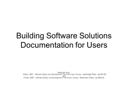 Building Software Solutions Documentation for Users Notes are from: Wilson, 2001. Software Design and Development The Preliminary Course. Cambridge Press.