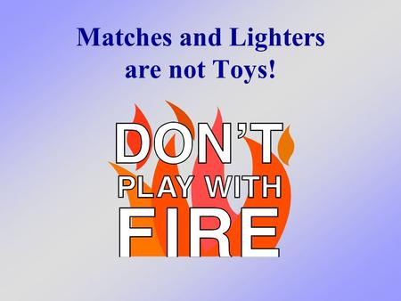 Matches and Lighters are not Toys!. What we will learn today We will learn about one of the most important things that you can do to prevent a fire in.