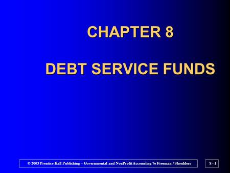 © 2003 Prentice Hall Publishing – Governmental and NonProfit Accounting 7e Freeman / Shoulders8 - 1 CHAPTER 8 DEBT SERVICE FUNDS.
