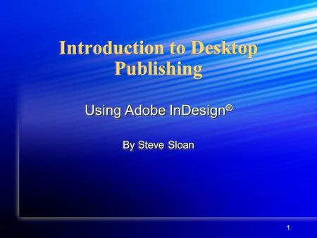 1 Introduction to Desktop Publishing Using Adobe InDesign ® By Steve Sloan Using Adobe InDesign ® By Steve Sloan.