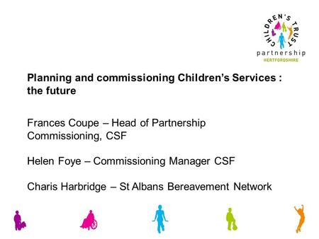 Frances Coupe – Head of Partnership Commissioning, CSF Helen Foye – Commissioning Manager CSF Charis Harbridge – St Albans Bereavement Network Planning.