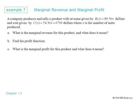 Example 7 Marginal Revenue and Marginal Profit Chapter 1.3 A company produces and sells a product with revenue given by dollars and cost given by dollars.