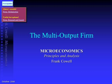 Frank Cowell: Microeconomics The Multi-Output Firm MICROECONOMICS Principles and Analysis Frank Cowell Almost essential Firm: Optimisation Useful, but.