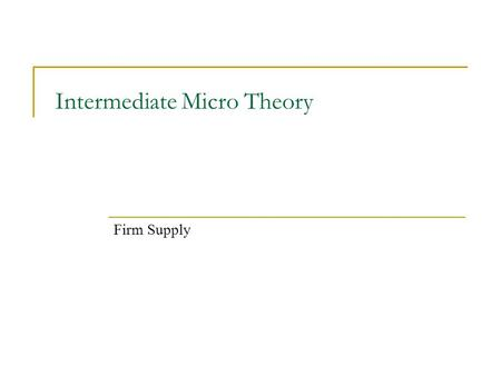 Intermediate Micro Theory Firm Supply. We assume firms make decisions to maximize profits π(q) = pq – c(q) Therefore, how much should a profit maximizing.