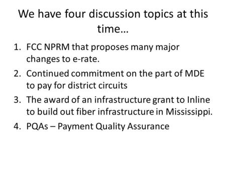 We have four discussion topics at this time… 1.FCC NPRM that proposes many major changes to e-rate. 2.Continued commitment on the part of MDE to pay for.