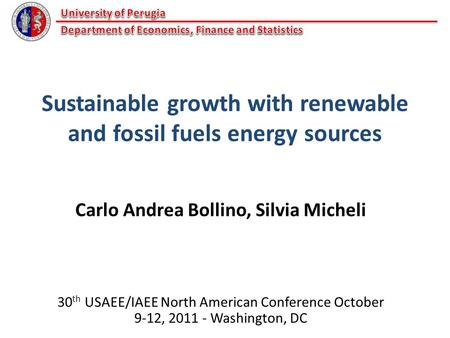 Sustainable growth with renewable and fossil fuels energy sources Carlo Andrea Bollino, Silvia Micheli 30 th USAEE/IAEE North American Conference October.
