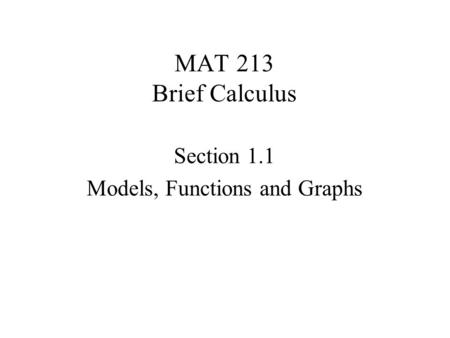 MAT 213 Brief Calculus Section 1.1 Models, Functions and Graphs.
