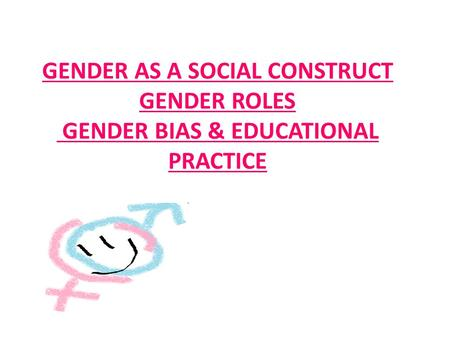 GENDER AS A SOCIAL CONSTRUCT GENDER ROLES GENDER BIAS & EDUCATIONAL PRACTICE.