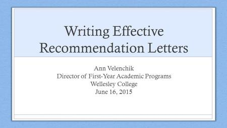 Writing Effective Recommendation Letters Ann Velenchik Director of First-Year Academic Programs Wellesley College June 16, 2015.