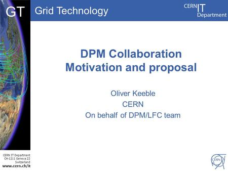 Grid Technology CERN IT Department CH-1211 Geneva 23 Switzerland www.cern.ch/i t DBCF GT DPM Collaboration Motivation and proposal Oliver Keeble CERN On.
