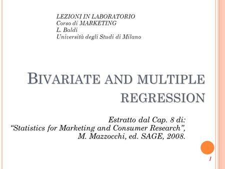 "1 B IVARIATE AND MULTIPLE REGRESSION Estratto dal Cap. 8 di: ""Statistics for Marketing and Consumer Research"", M. Mazzocchi, ed. SAGE, 2008. LEZIONI IN."