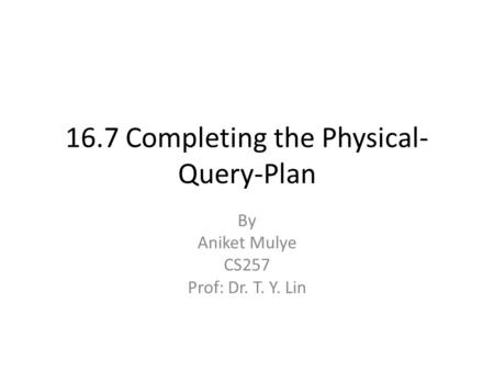 16.7 Completing the Physical- Query-Plan By Aniket Mulye CS257 Prof: Dr. T. Y. Lin.
