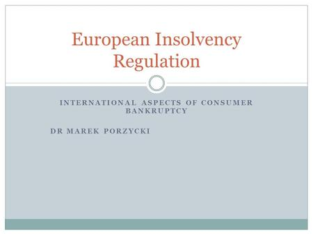 INTERNATIONAL ASPECTS OF CONSUMER BANKRUPTCY DR MAREK PORZYCKI European Insolvency Regulation.