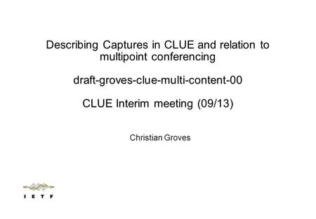 Christian Groves Describing Captures in CLUE and relation to multipoint conferencing draft-groves-clue-multi-content-00 CLUE Interim meeting (09/13)