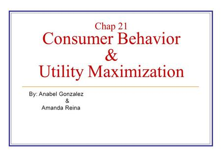 Chap 21 Consumer Behavior & Utility Maximization By: Anabel Gonzalez & Amanda Reina.