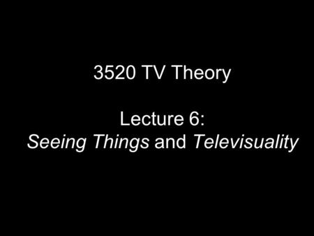 3520 TV Theory Lecture 6: Seeing Things and Televisuality.