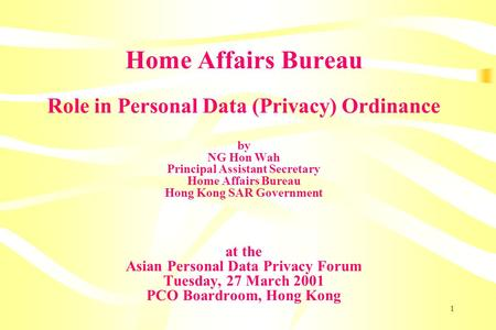 1 Home Affairs Bureau Role in Personal Data (Privacy) Ordinance by NG Hon Wah Principal Assistant Secretary Home Affairs Bureau Hong Kong SAR Government.