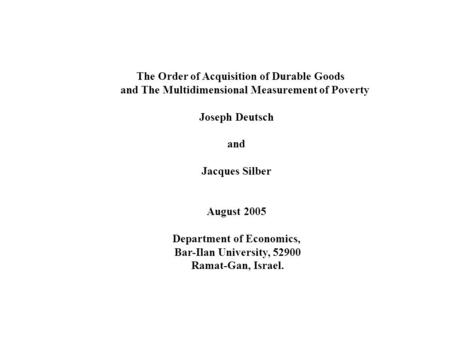 The Order of Acquisition of Durable Goods and The Multidimensional Measurement of Poverty Joseph Deutsch and Jacques Silber August 2005 Department of Economics,