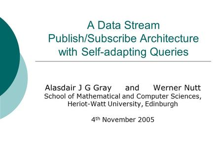 A Data Stream Publish/Subscribe Architecture with Self-adapting Queries Alasdair J G Gray and Werner Nutt School of Mathematical and Computer Sciences,