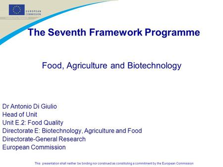 This presentation shall neither be binding nor construed as constituting a commitment by the European Commission The Seventh Framework Programme Food,