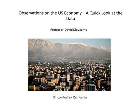 Observations on the US Economy – A Quick Look at the Data Silicon Valley, California Professor David Kleykamp.