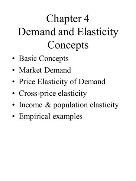 Chapter 4 Demand and Elasticity Concepts Basic Concepts Market Demand Price Elasticity of Demand Cross-price elasticity Income & population elasticity.