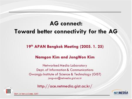 D EPT. OF I NFO. & C OMM., GIST AG connect: Toward better connectivity for the AG 19 th APAN Bangkok Meeting (2005. 1. 25) Namgon Kim and JongWon Kim Networked.