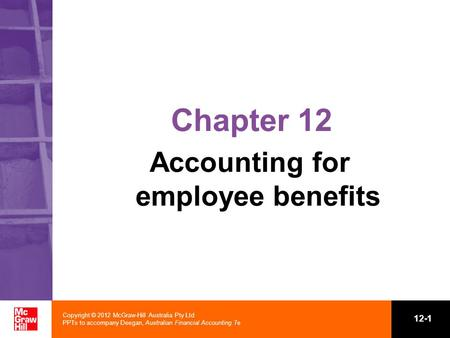 Copyright © 2012 McGraw-Hill Australia Pty Ltd PPTs to accompany Deegan, Australian Financial Accounting 7e 12-1 Chapter 12 Accounting for employee benefits.