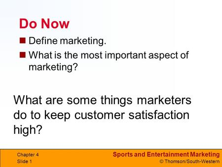 Sports and Entertainment Marketing © Thomson/South-Western Do Now Define marketing. What is the most important aspect of marketing? Chapter 4 Slide 1 What.
