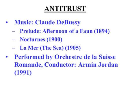 ANTITRUST Music: Claude DeBussy –Prelude: Afternoon of a Faun (1894) –Nocturnes (1900) –La Mer (The Sea) (1905) Performed by Orchestre de la Suisse Romande,
