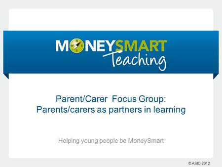 © ASIC 2012 Parent/Carer Focus Group: Parents/carers as partners in learning Helping young people be MoneySmart.