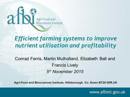 Efficient farming systems to improve nutrient utilisation and profitability Conrad Ferris, Martin Mulholland, Elizabeth Ball and Francis Lively 5 th November.