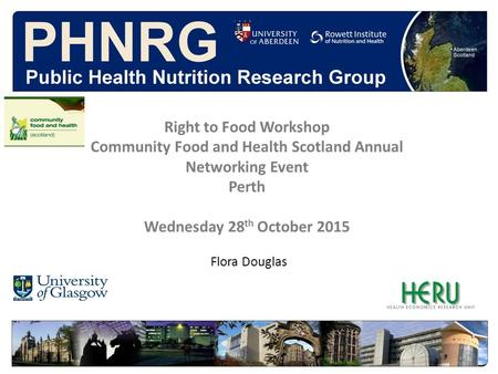 Flora Douglas Right to Food Workshop Community Food and Health Scotland Annual Networking Event Perth Wednesday 28 th October 2015.