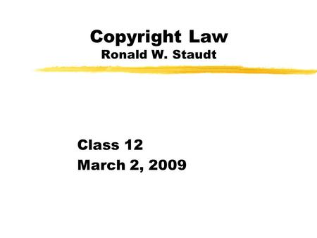 Copyright Law Ronald W. Staudt Class 12 March 2, 2009.