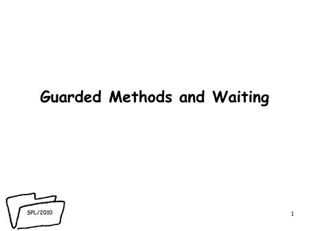 SPL/2010 Guarded Methods and Waiting 1. SPL/2010 Reminder! ● Concurrency problem: asynchronous modifications to object states lead to failure of thread.