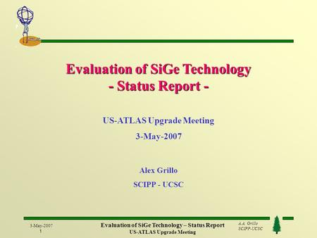 A.A. Grillo SCIPP-UCSC ATLAS 3-May-2007 1 Evaluation of SiGe Technology – Status Report US-ATLAS Upgrade Meeting Evaluation of SiGe Technology - Status.