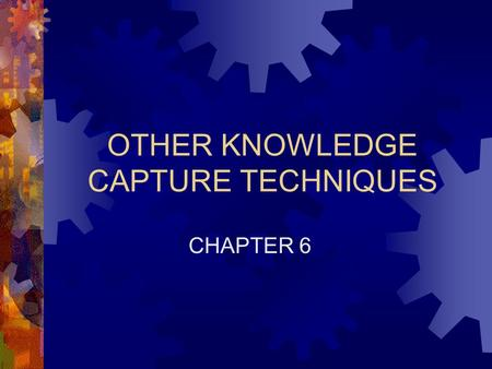 OTHER KNOWLEDGE CAPTURE TECHNIQUES CHAPTER 6. Chapter 6: Other Knowledge Capture Techniques 2 On-Site Observation  Process of observing, interpreting,