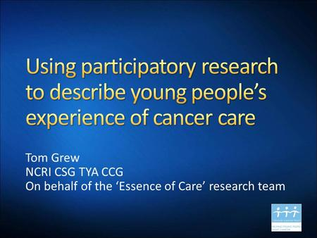 Tom Grew NCRI CSG TYA CCG On behalf of the 'Essence of Care' research team.
