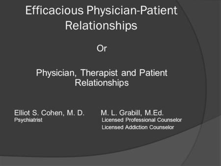 Efficacious Physician-Patient Relationships Or Physician, Therapist and Patient Relationships Elliot S. Cohen, M. D. M. L. Grabill, M.Ed. PsychiatristLicensed.