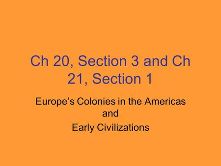 Ch 20, Section 3 and Ch 21, Section 1 Europe's Colonies in the Americas and Early Civilizations.