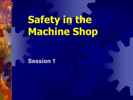 Safety in the Machine Shop Session 1. Shop Tools and Techniques2.