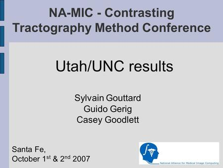 NA-MIC - Contrasting Tractography Method Conference Utah/UNC results Sylvain Gouttard Guido Gerig Casey Goodlett Santa Fe, October 1 st & 2 nd 2007.