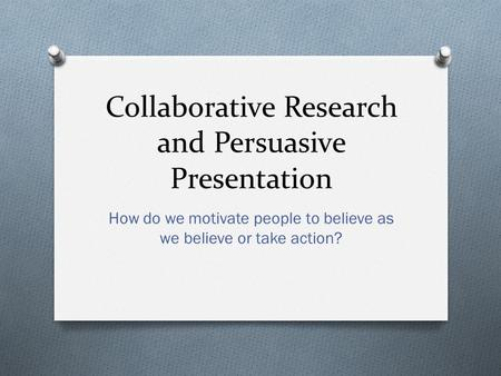 Collaborative Research and Persuasive Presentation How do we motivate people to believe as we believe or take action?