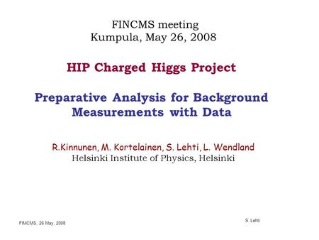FIMCMS, 26 May, 2008 S. Lehti HIP Charged Higgs Project Preparative Analysis for Background Measurements with Data R.Kinnunen, M. Kortelainen, S. Lehti,