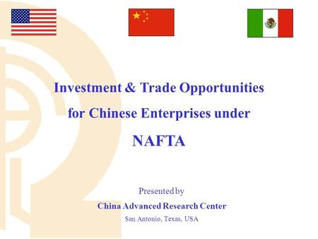 Presented by China Advanced Research Center San Antonio, Texas, USA Investment & Trade Opportunities for Chinese Enterprises under NAFTA.